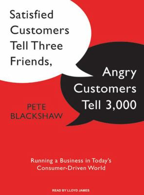 Satisfied Customers Tell Three Friends, Angry Customers Tell 3,000: Running a Business in Today's Consumer-Driven World 9781400107315