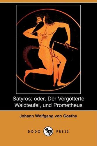 Satyros; Oder, Der Vergtterte Waldteufel, Und Prometheus (Dodo Press) 9781409927549