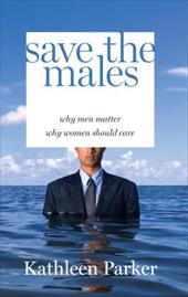Save the Males: Why Men Matter Why Women Should Care 6023950