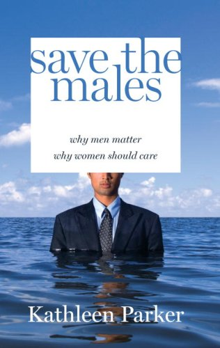 Save the Males: Why Men Matter Why Women Should Care 9781400065790