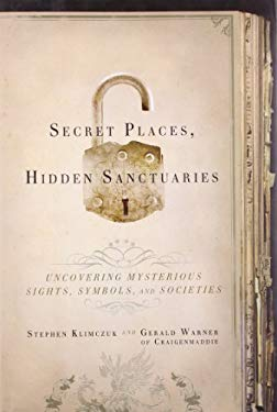 Secret Places, Hidden Sanctuaries: Uncovering Mysterious Sites, Symbols, and Societies 9781402762079