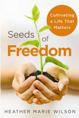 Seeds of Freedom: Cultivating a Life That Matters 9781401929039