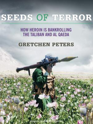 Seeds of Terror: How Heroin Is Bankrolling the Taliban and Al Qaeda 9781400142934