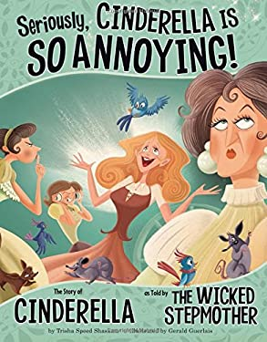 Seriously, Cinderella Is So Annoying!: The Story of Cinderella as Told by the Wicked Stepmother 9781404870482