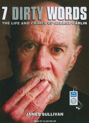 Seven Dirty Words: The Life and Crimes of George Carlin 9781400164691