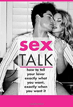 Sex Talk: How to Tell Your Lover Exactly What You Want, Exactly When You Want It 9781402203015