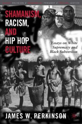 Shamanism, Racism, and Hip Hop Culture: Essays on White Supremacy and Black Subversion 9781403967862