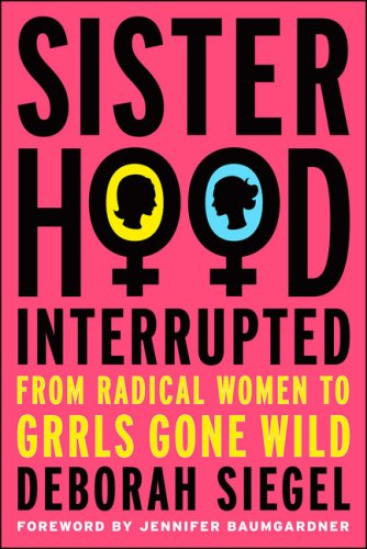 Sisterhood, Interrupted: From Radical Women to Grrls Gone Wild 9781403982049