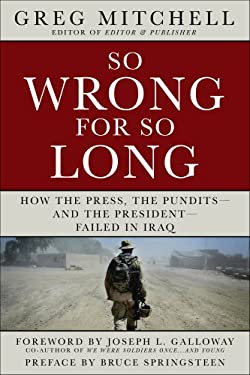 So Wrong for So Long: How the Press, the Pundits--And the President--Failed on Iraq 9781402756573
