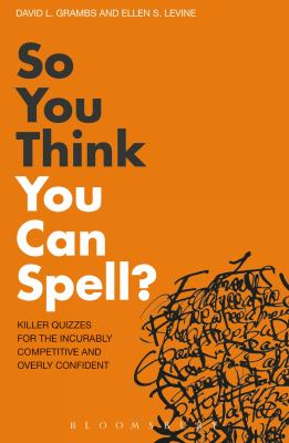 So You Think You Can Spell?: Killer Quizzes for the Incurably Competitive and Overly Confident. by David L. Grambs, Ellen S. Levine 9781408133859