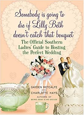 Somebody Is Going to Die If Lilly Beth Doesn't Catch That Bouquet: The Official Southern Ladies' Guide to Hosting the Perfect Wedding 9781401302955
