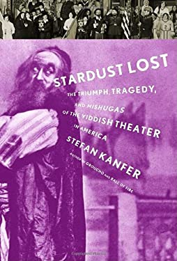 Stardust Lost: The Triumph, Tragedy, and Meshugas of the Yiddish Theater in America 9781400042883