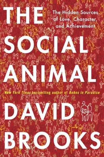 The Social Animal: The Hidden Sources of Love, Character, and Achievement 9781400067602