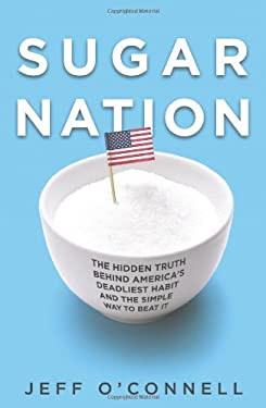 Sugar Nation: The Hidden Truth Behind America's Deadliest Habit and the Simple Way to Beat It 9781401323448