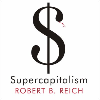 Supercapitalism: The Transformation of Business, Democracy, and Everyday Life 9781400104611