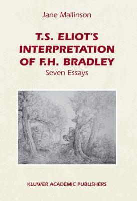 T.S. Eliot's Interpretation of F.H. Bradley: Seven Essays 9781402009884