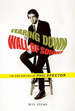 Tearing Down the Wall of Sound: The Rise and Fall of Phil Spector 9781400042197