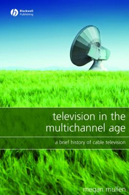Television in the Multichannel Age: A Brief History of Cable Television 9781405149709