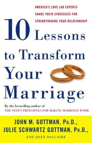 Ten Lessons to Transform Your Marriage: America's Love Lab Experts Share Their Strategies for Strengthening Your Relationship 9781400050192
