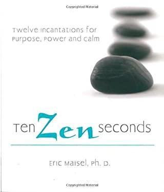 Ten Zen Seconds: Twelve Incantations for Purpose, Power and Calm 9781402208539