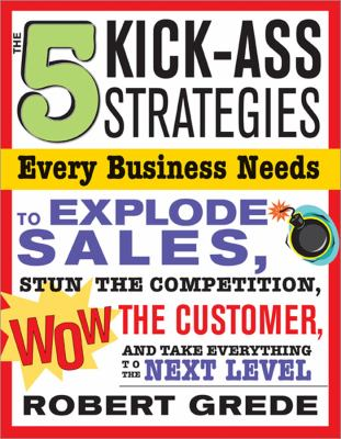The 5 Kick-Ass Strategies Every Business Needs to Explode Sales: Stun the Competition, Wow Customers and Achieve Exponential Growth 9781402206405