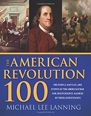 The American Revolution 100: The People, Battles, and Events of the American War for Independence, Ranked by Their Significance 9781402210839
