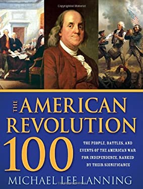 The American Revolution 100: The People, Battles, and Events of the American War for Independence, Ranked by Their Significance 9781402221156
