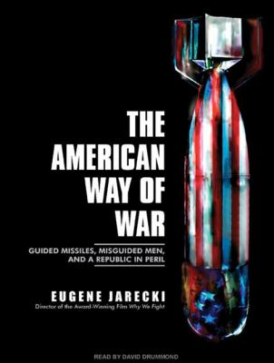 The American Way of War: Guided Missiles, Misguided Men, and a Republic in Peril 9781400159802