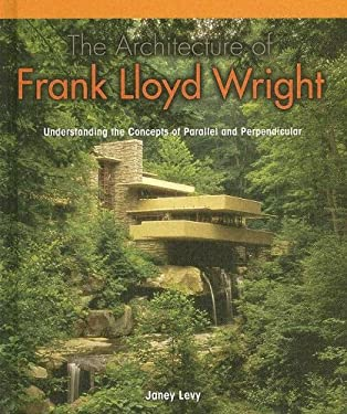 The Architecture of Frank Lloyd Wright:: Understanding the Concepts of Parallel and Perpendicular 9781404229402