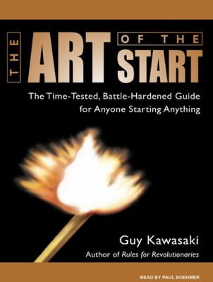 The Art of the Start: The Time-Tested, Battle-Hardened Guide for Anyone Starting Anything 9781400160631