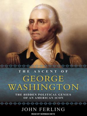 The Ascent of George Washington: The Hidden Political Genius of an American Icon 9781400111992