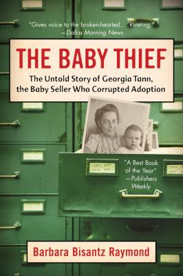 The Baby Thief: The Untold Story of Georgia Tann, the Baby Seller Who Corrupted Adoption 9781402758638