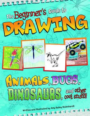 The Beginner's Guide to Drawing: Animals, Bugs, Dinosaurs, and Other Cool Stuff!! 9781404861664