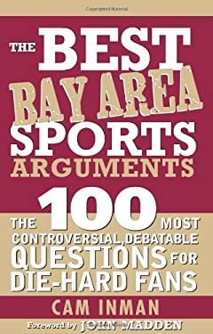 The Best Bay Area Sports Arguments: The 100 Most Controversial, Debatable Questions for Die-Hard Fans 9781402213700