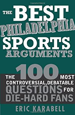 The Best Philadelphia Sports Arguments: The 100 Most Controversial, Debatable Questions for Die-Hard Fans 9781402214127