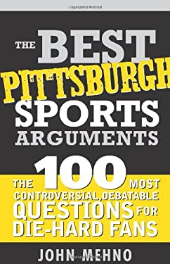 The Best Pittsburgh Sports Arguments: The 100 Most Controversial, Debatable Questions for Die-Hard Fans 9781402209673