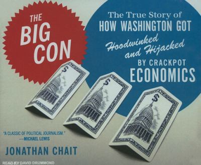 The Big Con: The True Story of How Washington Got Hoodwinked and Hijacked by Crackpot Economics 9781400105502