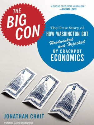 The Big Con: The True Story of How Washington Got Hoodwinked and Hijacked by Crackpot Economics 9781400155507