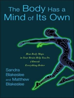 The Body Has a Mind of Its Own: How Body Maps in Your Brain Help You Do (Almost) Everything Better 9781400104970
