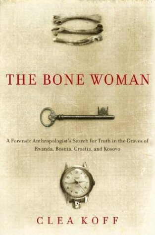 The Bone Woman: A Forensic Anthropologist's Search for Truth in the Mass Graves of Rwanda, Bosnia, Croatia, and Kosovo 9781400060641
