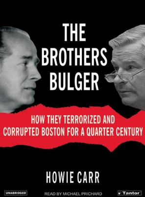 The Brothers Bulger: How They Terrorized and Corrupted Boston for a Quarter Century 9781400151882