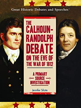 The Calhoun-Randolph Debate on the Eve of the War of 1812: A Primary Source Investigation 9781404201507
