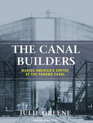The Canal Builders: Making America's Empire at the Panama Canal 9781400140671