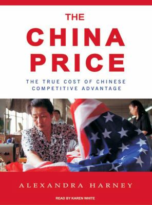 The China Price: The True Cost of Chinese Competitive Advantage 9781400106097