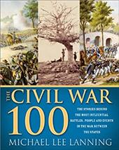 The Civil War 100: The Stories Behind the Most Influential Battles, People and Events in the War Between the States