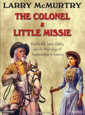 The Colonel and Little Missie: Buffalo Bill, Annie Oakley, and the Beginnings of Superstardom in America 9781400101634