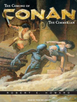 The Coming of Conan the Cimmerian: The Original Adventures of the Greatest Sword and Sorcery Hero of All Time! 9781400142231
