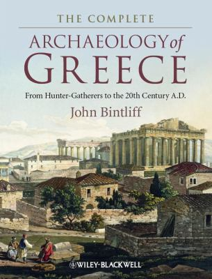 The Complete Archaeology of Greece: From Hunter-Gatherers to the 20th Century A.D. 9781405154192