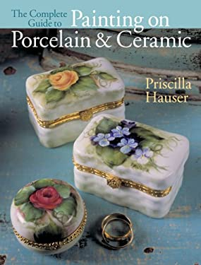 The Complete Guide to Painting on Porcelain & Ceramic 9781402739880