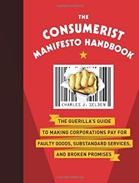 The Consumerist Manifesto Handbook: The Guerilla's Guide to Making Corporations Pay for Faulty Goods, Substandard Services, and Broken Promises 9781402786488